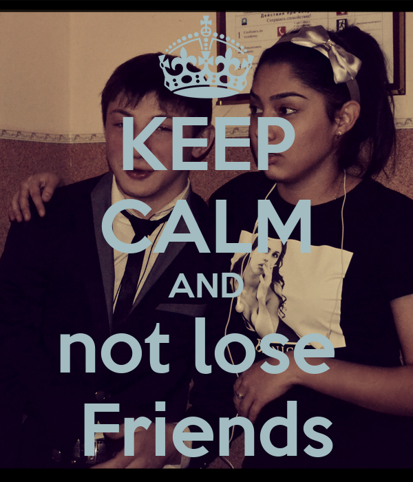 KEEP CALM AND not lose  Friends