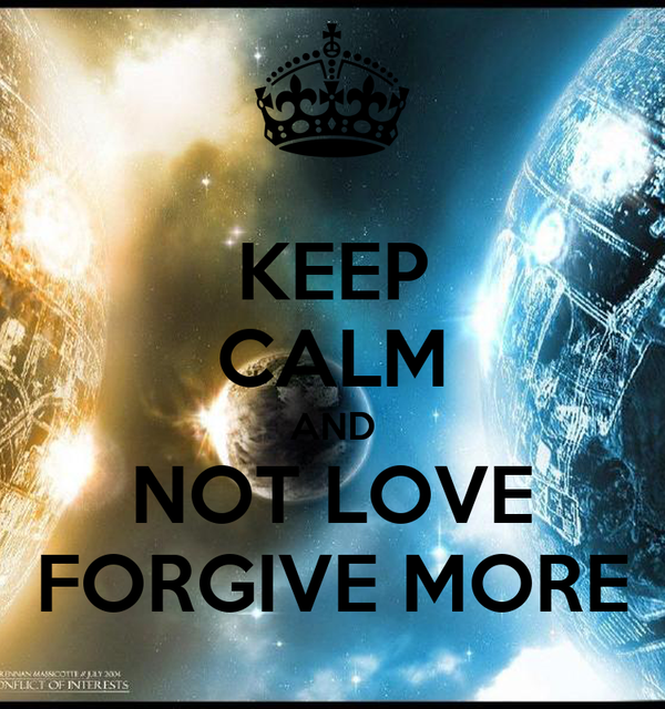KEEP CALM AND NOT LOVE FORGIVE MORE