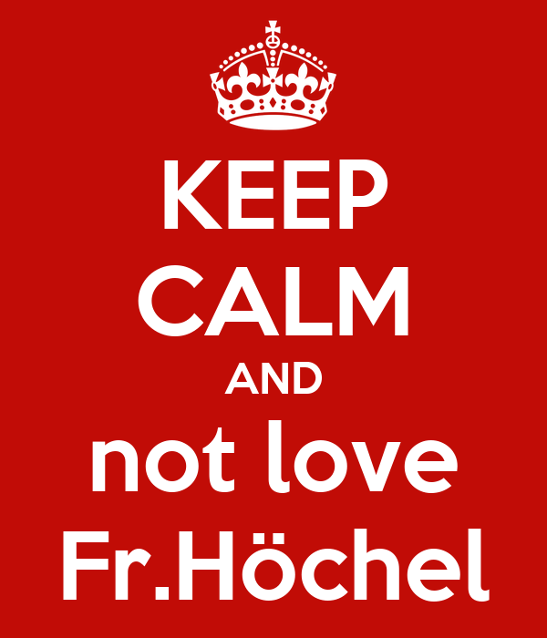 KEEP CALM AND not love Fr.Höchel