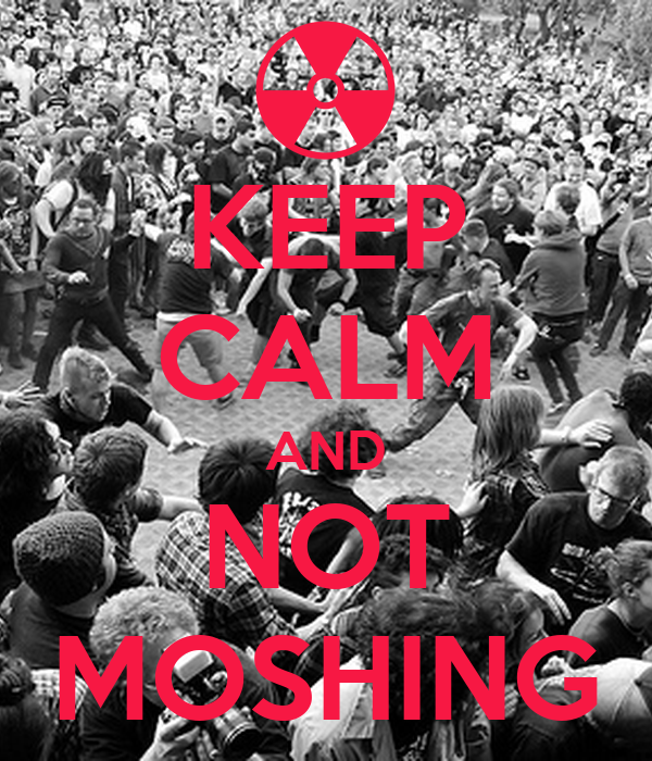KEEP CALM AND NOT MOSHING