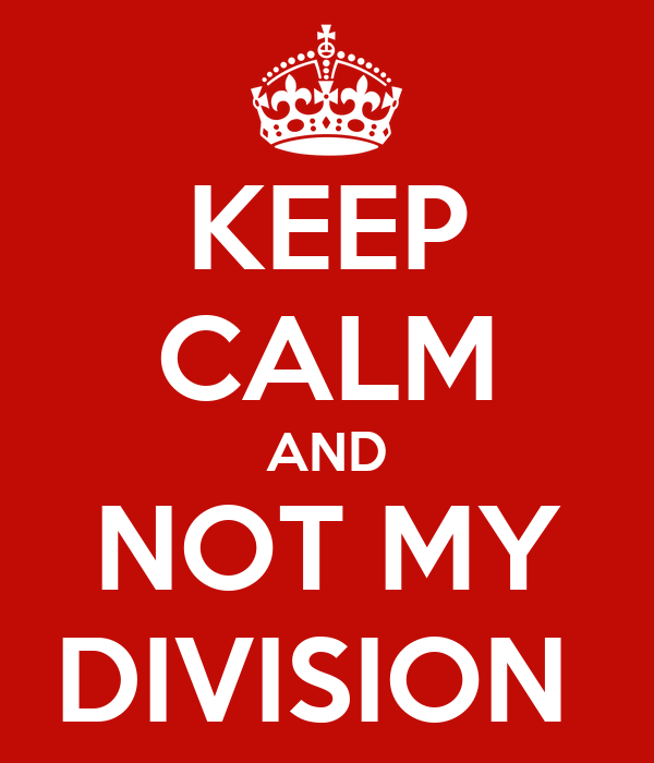 KEEP CALM AND NOT MY DIVISION