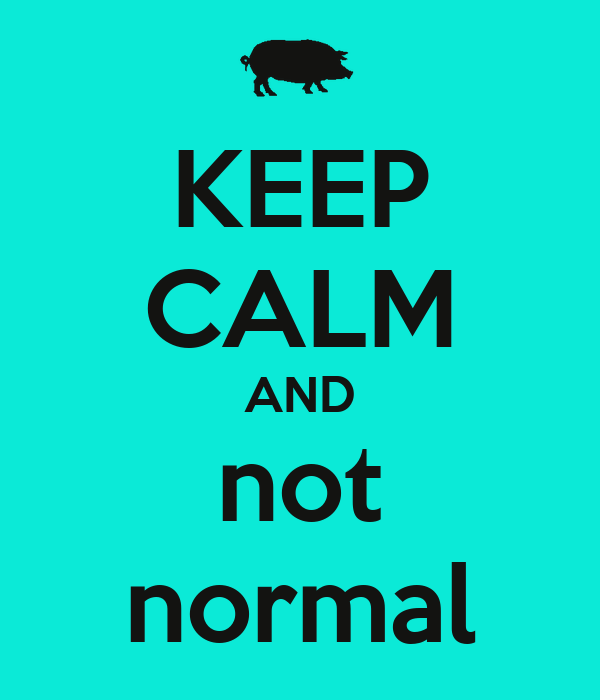 KEEP CALM AND not normal