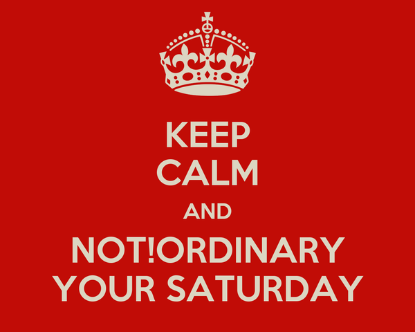 KEEP CALM AND NOT!ORDINARY YOUR SATURDAY