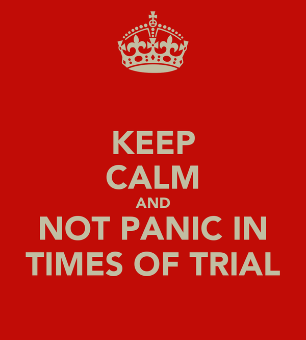 KEEP CALM AND NOT PANIC IN TIMES OF TRIAL