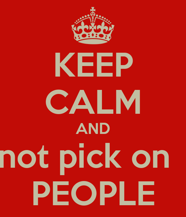 KEEP CALM AND not pick on   PEOPLE