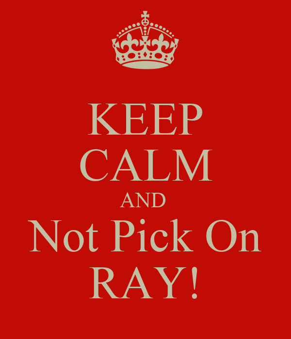 KEEP CALM AND  Not Pick On RAY!