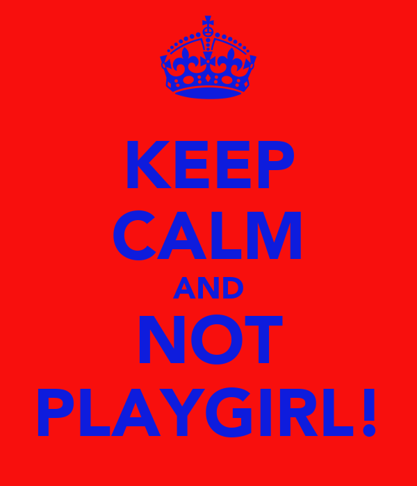 KEEP CALM AND NOT PLAYGIRL!