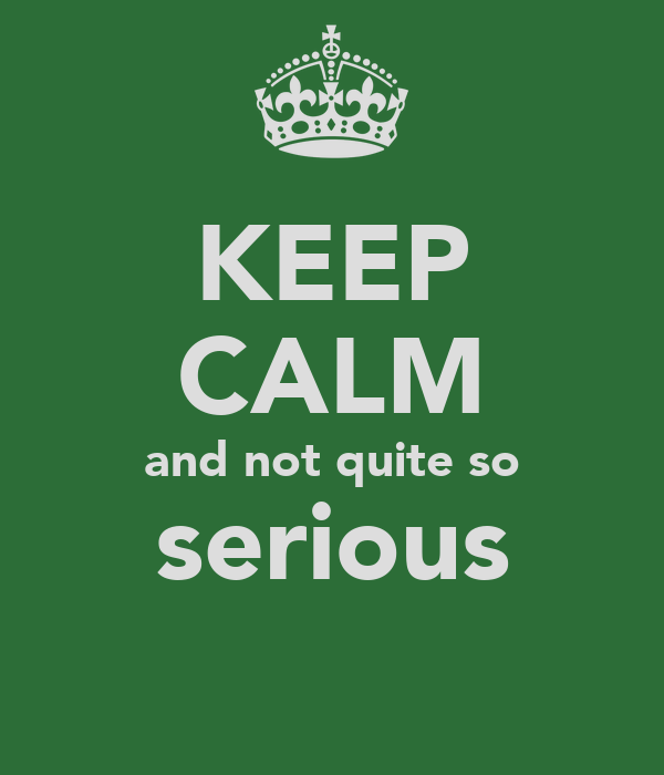 KEEP CALM and not quite so serious