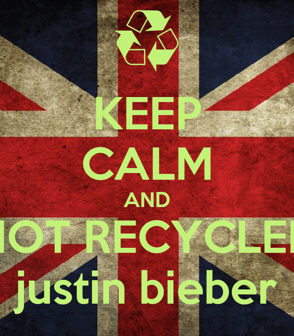 KEEP CALM AND NOT RECYCLEN justin bieber