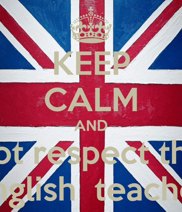 KEEP CALM AND not respect the english  teacher