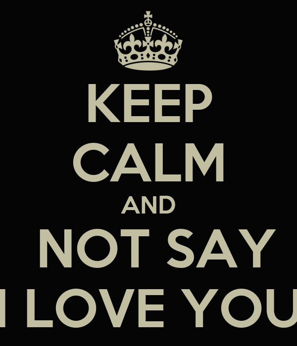 KEEP CALM AND  NOT SAY 'I LOVE YOU'