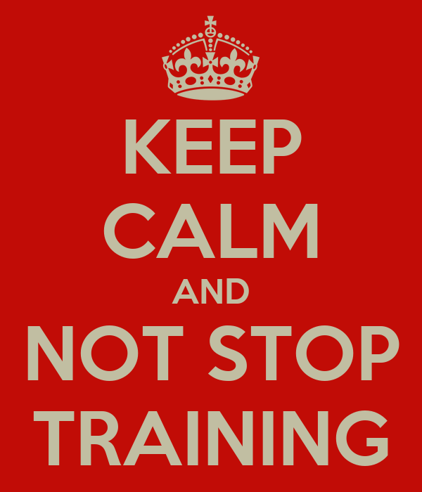 KEEP CALM AND  NOT STOP  TRAINING