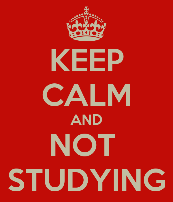 KEEP CALM AND NOT  STUDYING