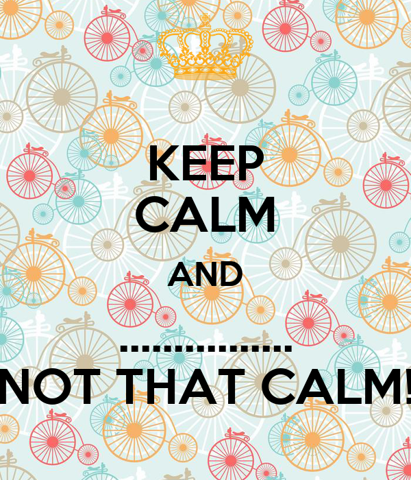 KEEP CALM AND ................ NOT THAT CALM!