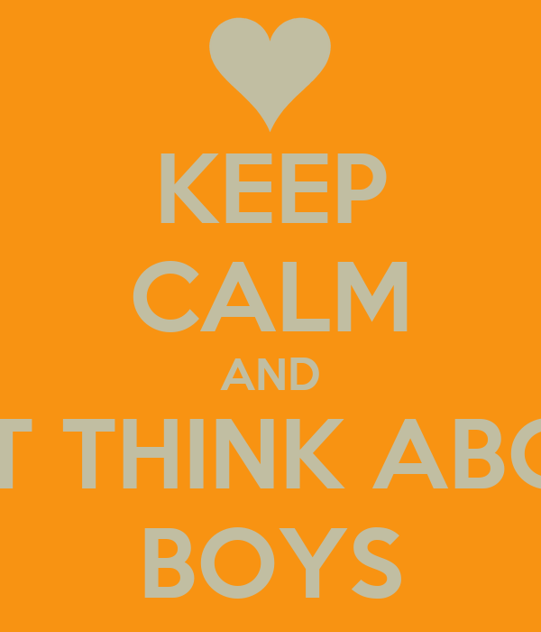 KEEP CALM AND NOT THINK ABOUT BOYS