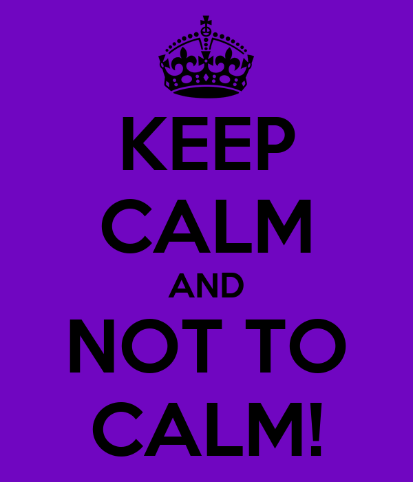 KEEP CALM AND NOT TO CALM!