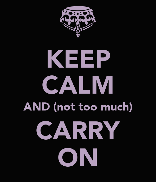 KEEP CALM AND (not too much) CARRY ON