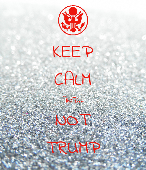 KEEP CALM AND... NOT TRUMP