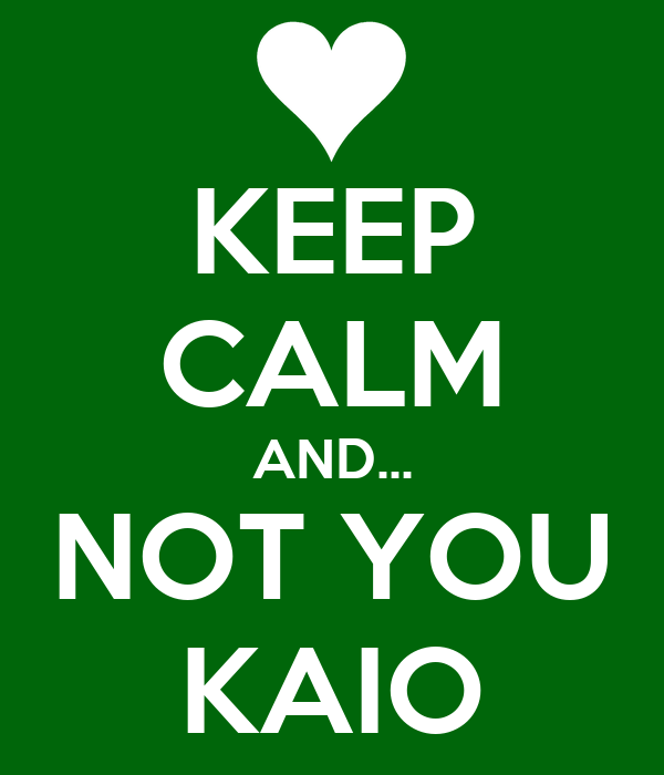 KEEP CALM AND... NOT YOU KAIO