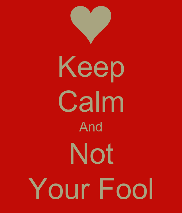 Keep Calm And Not Your Fool