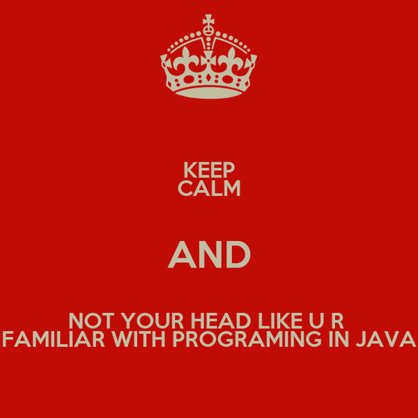 KEEP CALM AND NOT YOUR HEAD LIKE U R  FAMILIAR WITH PROGRAMING IN JAVA
