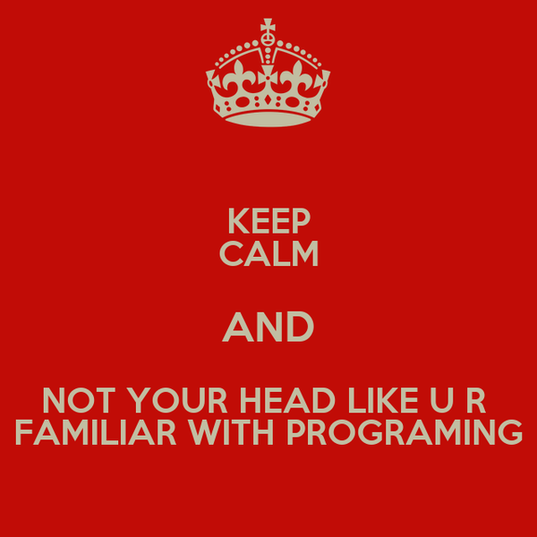 KEEP CALM AND NOT YOUR HEAD LIKE U R  FAMILIAR WITH PROGRAMING