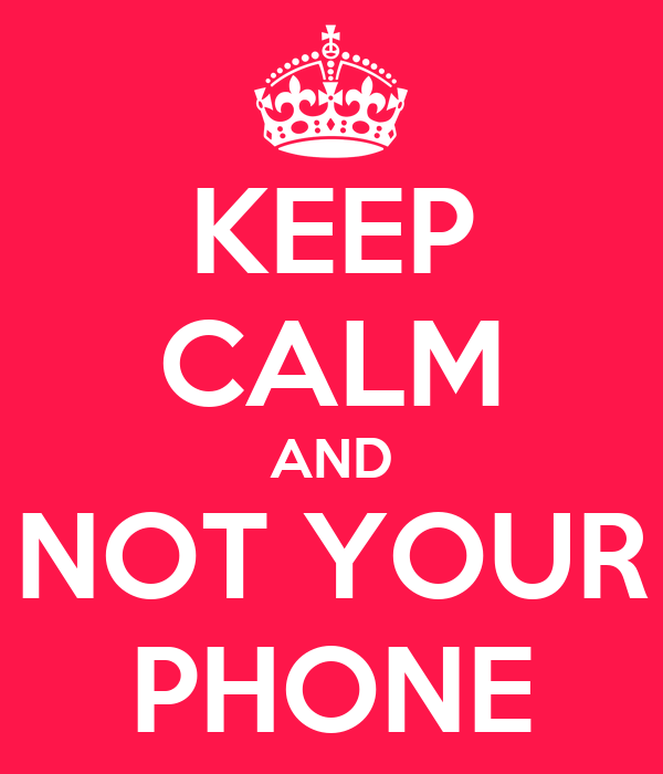 KEEP CALM AND NOT YOUR PHONE