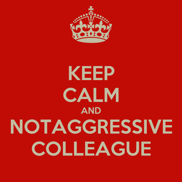 KEEP CALM AND  NOTAGGRESSIVE  COLLEAGUE