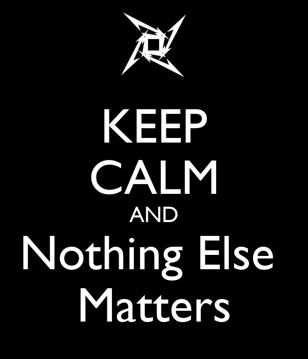 KEEP CALM AND Nothing Else  Matters