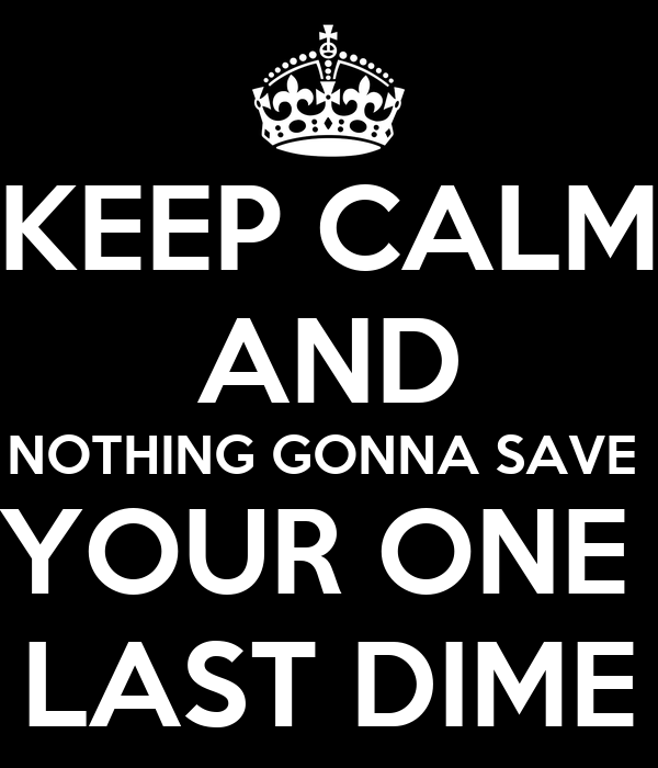 KEEP CALM AND NOTHING GONNA SAVE  YOUR ONE  LAST DIME