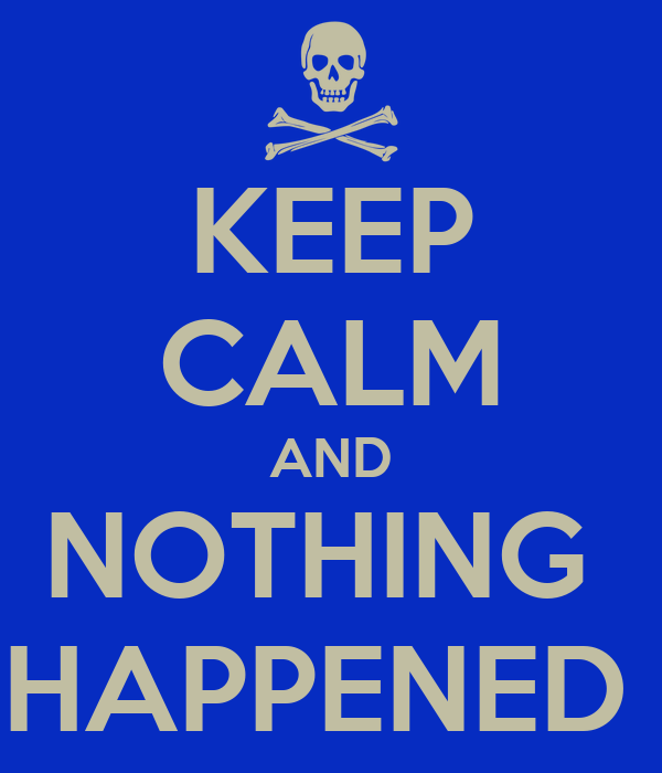 KEEP CALM AND NOTHING  HAPPENED