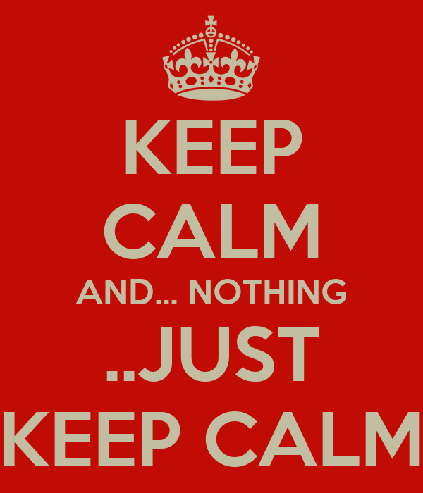 KEEP CALM AND... NOTHING ..JUST KEEP CALM