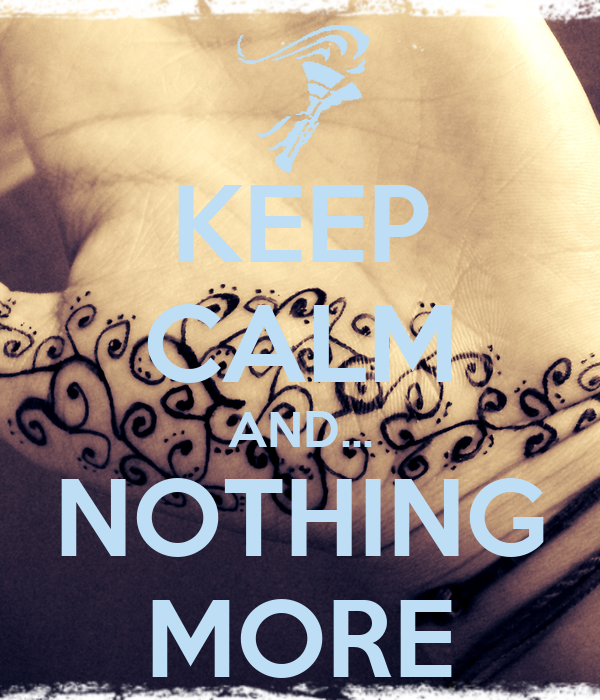 KEEP CALM AND... NOTHING MORE
