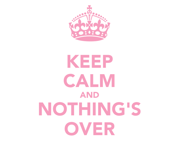 KEEP CALM AND NOTHING'S OVER