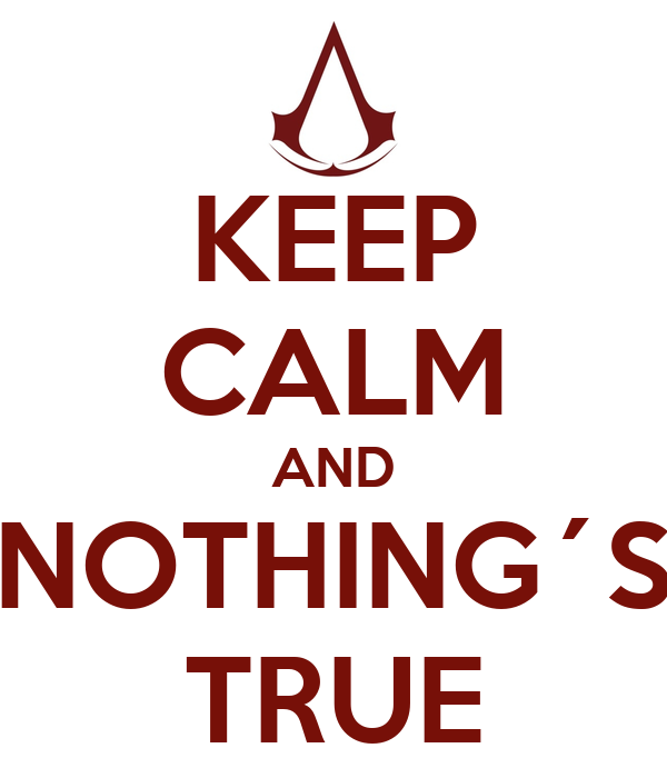 KEEP CALM AND NOTHING´S TRUE