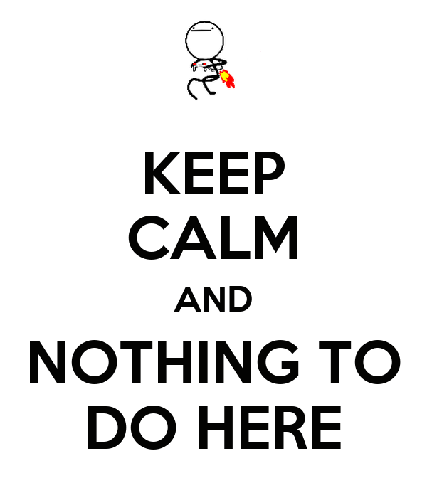 KEEP CALM AND NOTHING TO DO HERE