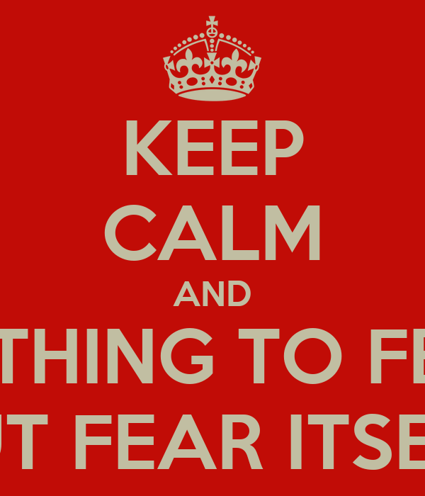 KEEP CALM AND NOTHING TO FEAR BUT FEAR ITSELF