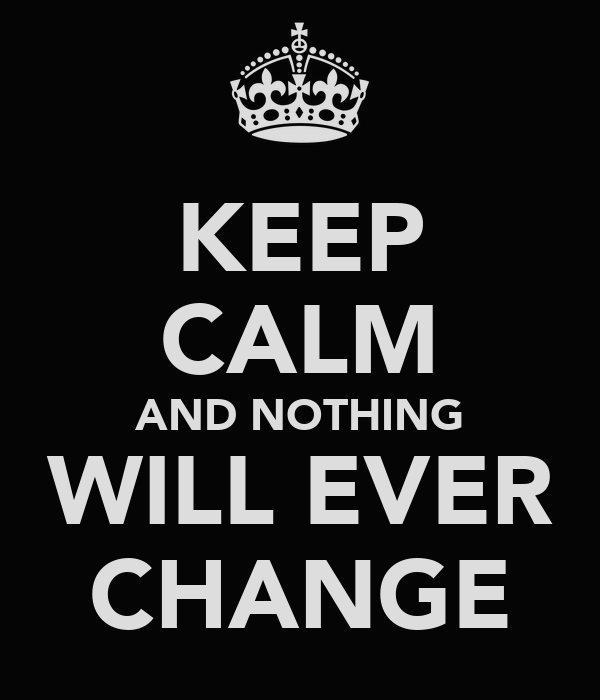 KEEP CALM AND NOTHING WILL EVER CHANGE