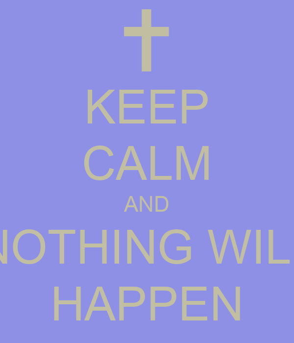 KEEP CALM AND NOTHING WILL HAPPEN