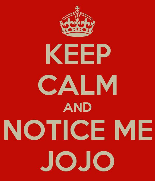 KEEP CALM AND NOTICE ME JOJO