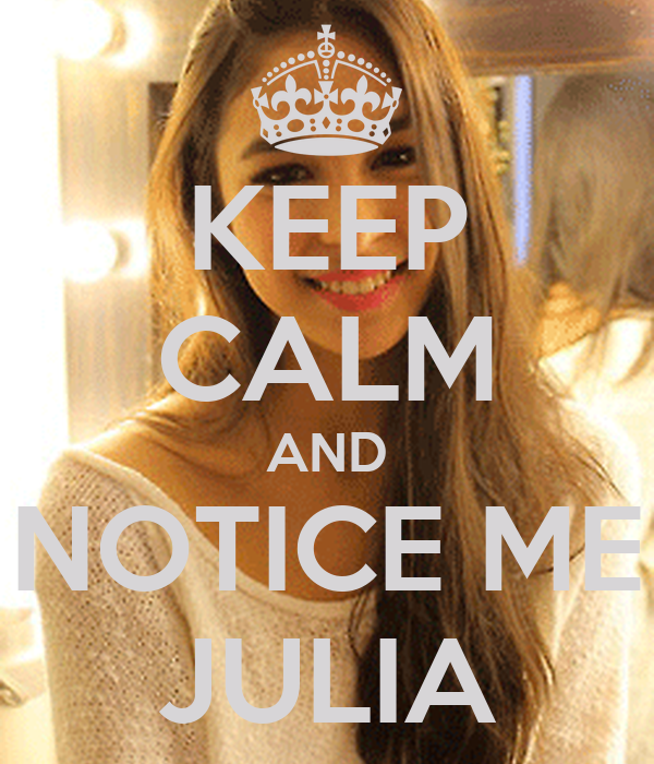 KEEP CALM AND NOTICE ME JULIA