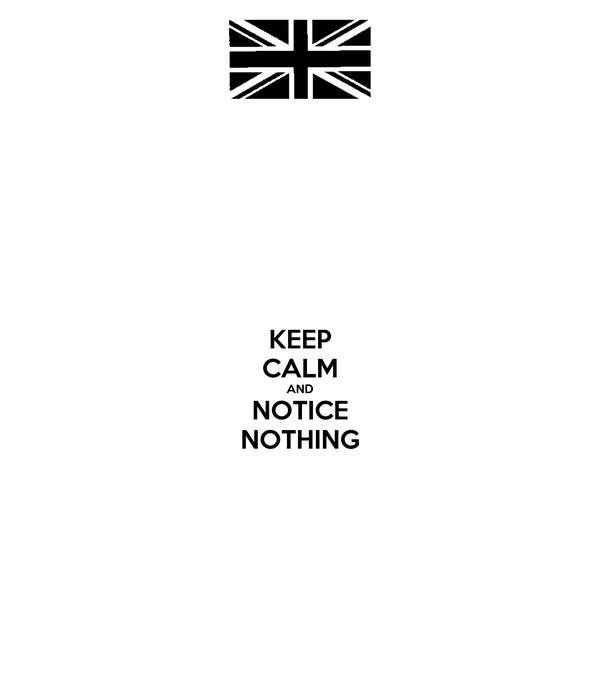 KEEP CALM AND NOTICE NOTHING