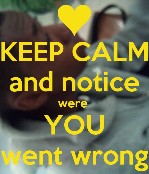 KEEP CALM and notice were  YOU went wrong