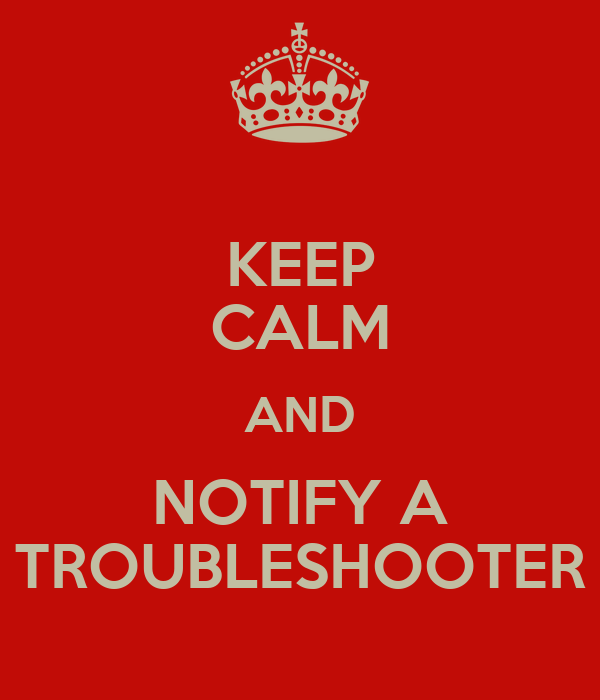 KEEP CALM AND NOTIFY A TROUBLESHOOTER