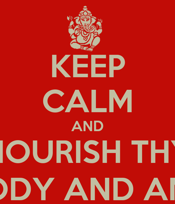 KEEP CALM AND NOURISH THY MIND, BODY AND AND SOUL