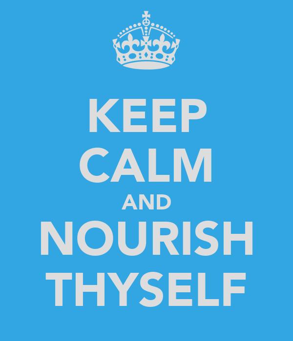 KEEP CALM AND NOURISH THYSELF