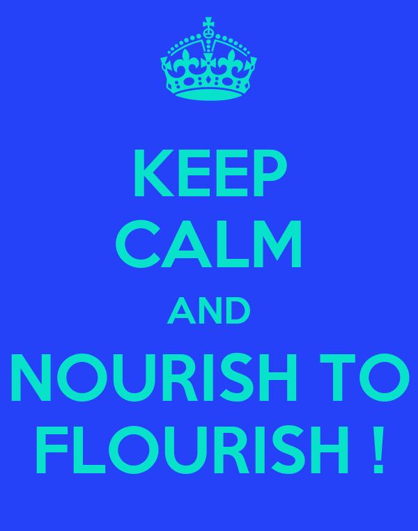 KEEP CALM AND NOURISH TO FLOURISH !