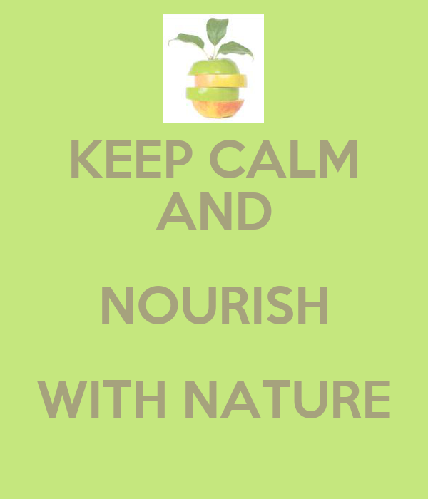 KEEP CALM AND NOURISH WITH NATURE