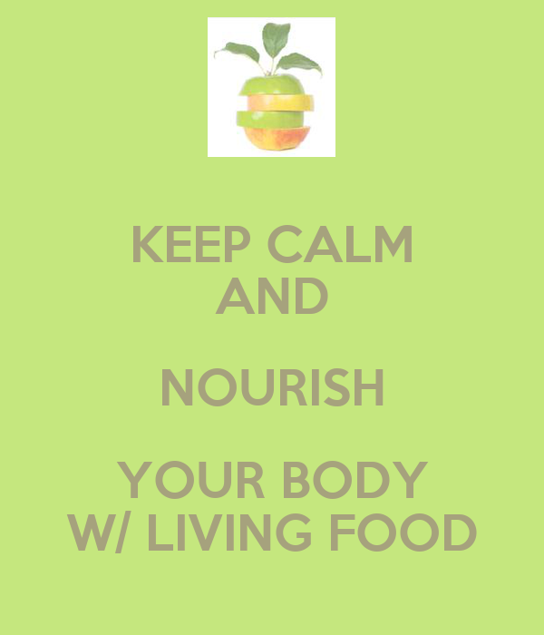 KEEP CALM AND NOURISH YOUR BODY W/ LIVING FOOD