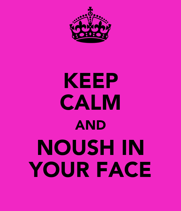KEEP CALM AND NOUSH IN YOUR FACE